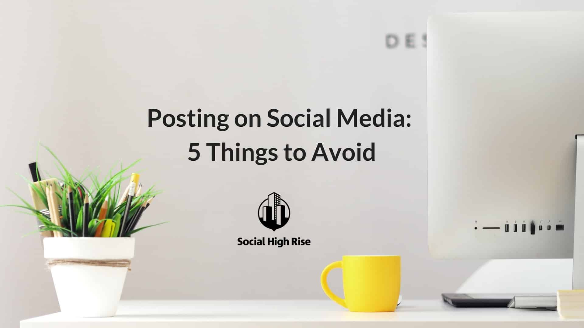 Posting on social media: things to avoid doing